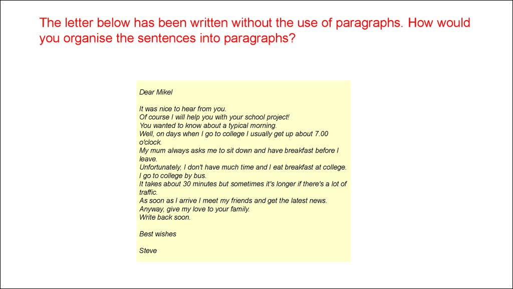 The letter below has been written without the use of paragraphs. How would you organise the sentences into paragraphs?