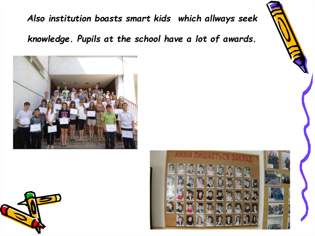 Also institution boasts smart kids which allways seek knowledge. Pupils at the school have a lot of awards.