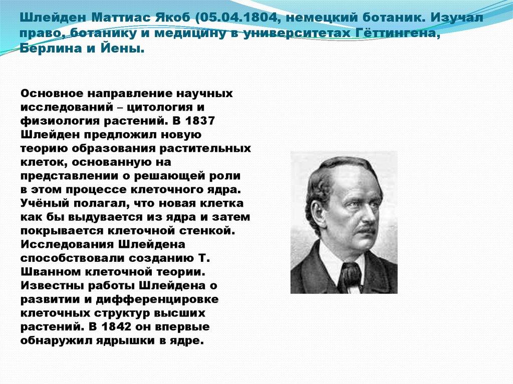Шлейден Маттиас Якоб (05.04.1804, немецкий ботаник. Изучал право, ботанику и медицину в университетах Гёттингена, Берлина и