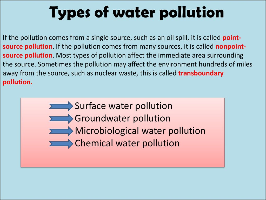 the different types of water pollutants and its dangers Types of water pollution there are many types of water pollution because water comes from many sources here are a few types of water pollution: 1 nutrients pollution some wastewater, fertilizers and sewage contain high levels of nutrients if they end up in water bodies, they encourage algae and weed growth in the water.