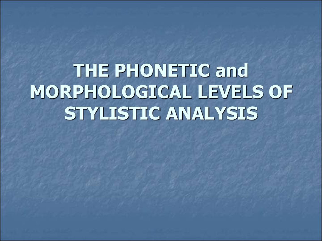 THE PHONETIC and MORPHOLOGICAL LEVELS OF STYLISTIC ANALYSIS
