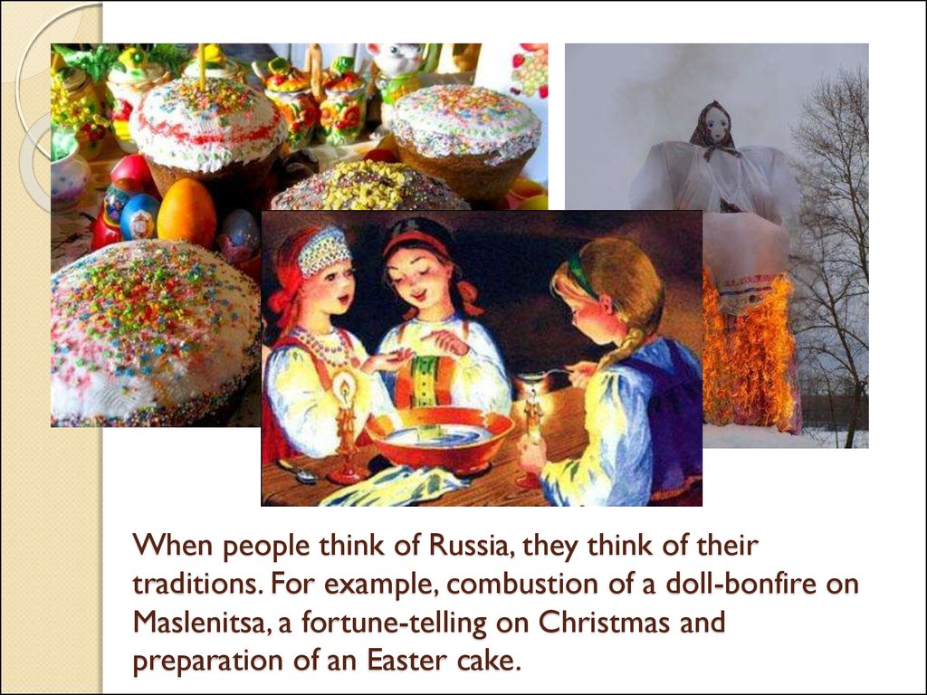 When people think of Russia, they think of their traditions. For example, combustion of a doll-bonfire on Maslenitsa, a fortune-telling on Christmas and preparation of an Easter cake.