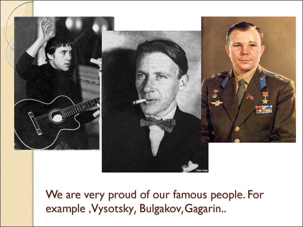 We are very proud of our famous people. For example ,Vysotsky, Bulgakov,Gagarin..