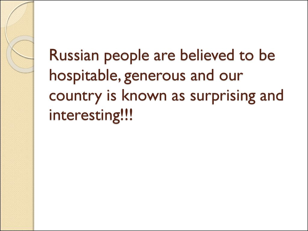 Russian people are believed to be hospitable, generous and our country is known as surprising and interesting!!!