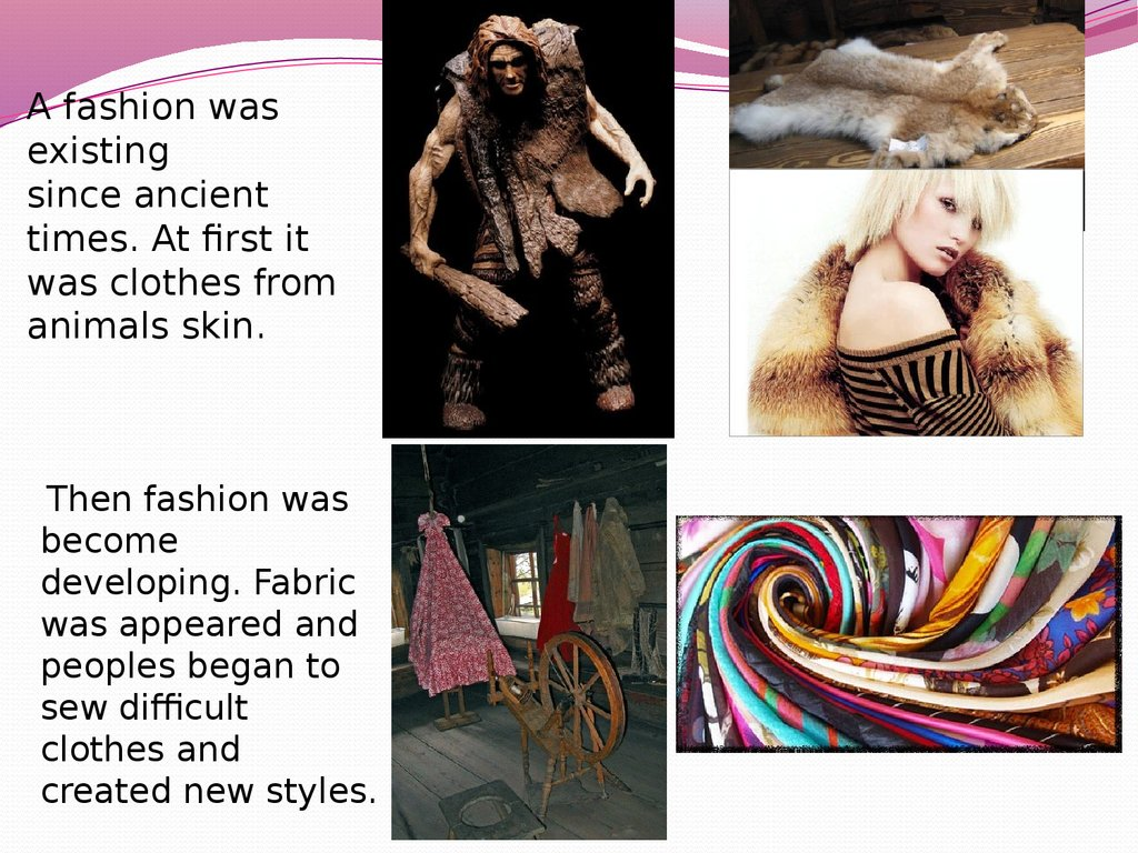 A fashion was existing since ancient times. At first it was clothes from animals skin.