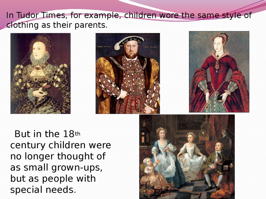 In Tudor Times, for example, children wore the same style of clothing as their parents.