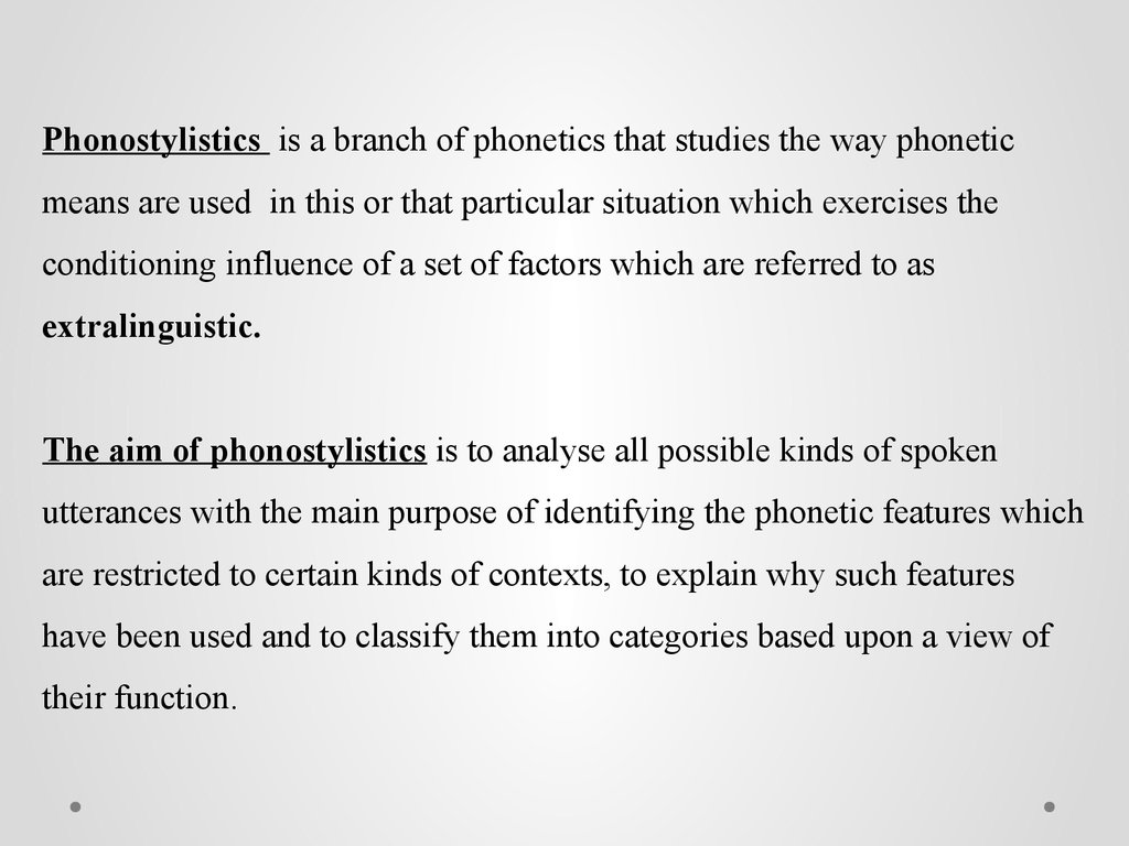 Phonostylistics is a branch of phonetics that studies the way phonetic means are used in this or that particular situation which exercises the conditioning influence of a set of factors which are referred to as extralinguistic. The aim of phonostylistics
