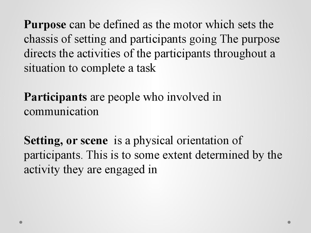 Purpose can be defined as the motor which sets the chassis of setting and participants going The purpose directs the activities of the participants throughout a situation to complete a task Participants are people who involved in communication Setting, or