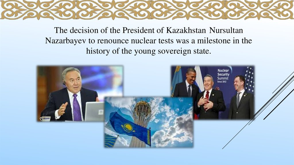 The decision of the President of Kazakhstan Nursultan Nazarbayev to renounce nuclear tests was a milestone in the history of the young sovereign state.