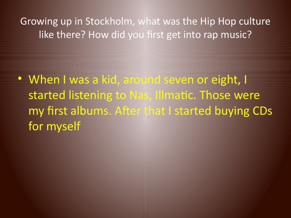 Growing up in Stockholm, what was the Hip Hop culture like there? How did you first get into rap music?