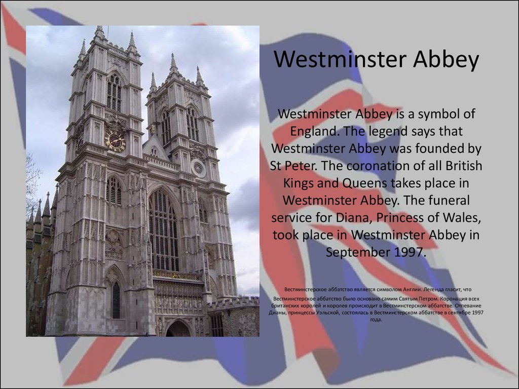 Westminster Abbey Westminster Abbey is a symbol of England. The legend says that Westminster Abbey was founded by St Peter. The coronation of all British Kings and Queens takes place in Westminster Abbey. The funeral service for Diana, Princess of Wales,