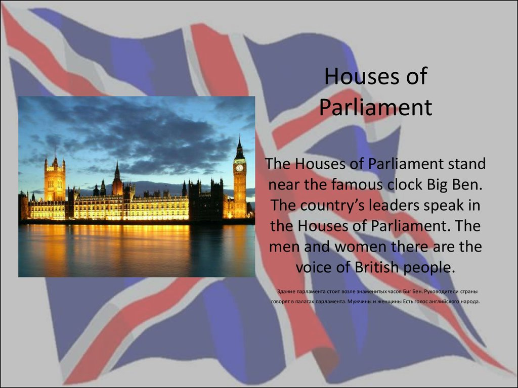 Houses of Parliament The Houses of Parliament stand near the famous clock Big Ben. The country's leaders speak in the Houses of Parliament. The men and women there are the voice of British people. Здание парламента стоит возле