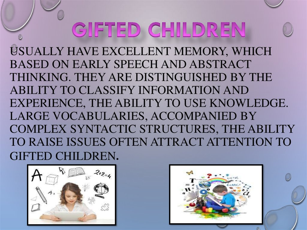 usually have excellent memory, which based on early speech and abstract thinking. They are distinguished by the ability to classify information and experience, the ability to use knowledge. Large vocabularies, accompanied by complex syntactic structures,