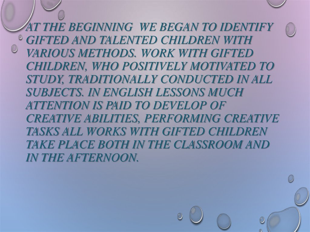 At the beginning WE began to identify gifted and talented children with various methods. Work with gifted children, who positively motivated to study, traditionally conducted in all subjects. In English lessons much attention is paid to develop of creativ