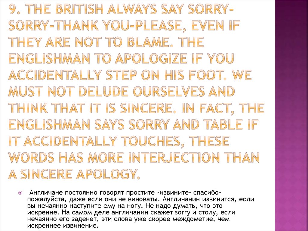 9. The British always say sorry-sorry-thank you-please, even if they are not to blame. The Englishman to apologize if you accidentally step on his foot. We must not delude ourselves and think that it is sincere. In fact, the Englishman says sorry and tabl
