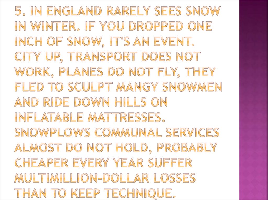 5. In England rarely sees snow in winter. If you dropped one inch of snow, it's an event. City up, transport does not work, planes do not fly, they fled to sculpt mangy snowmen and ride down hills on inflatable mattresses. Snowplows communal services almo