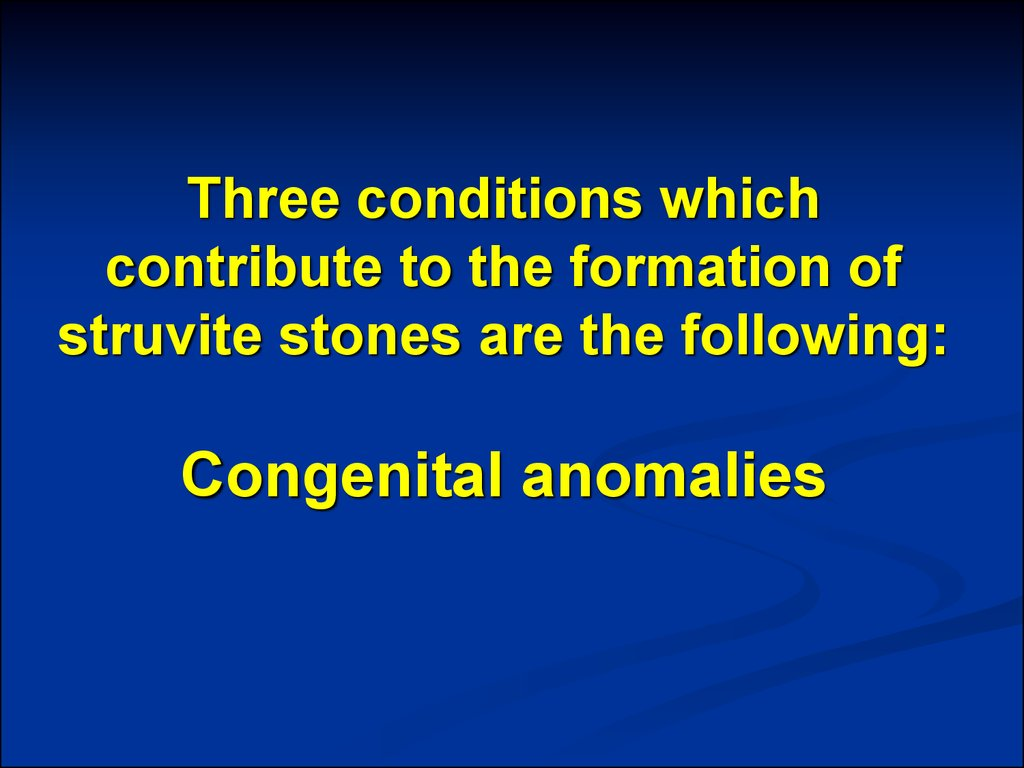 Three conditions which contribute to the formation of struvite stones are the following: Congenital anomalies