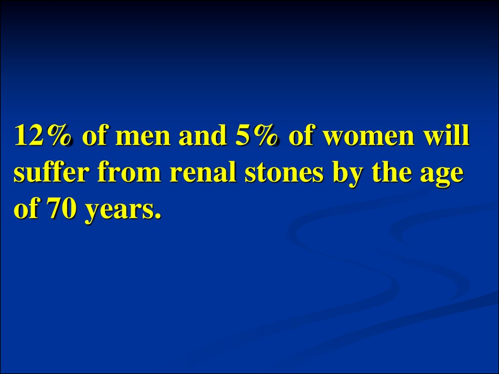 12% of men and 5% of women will suffer from renal stones by the age of 70 years.