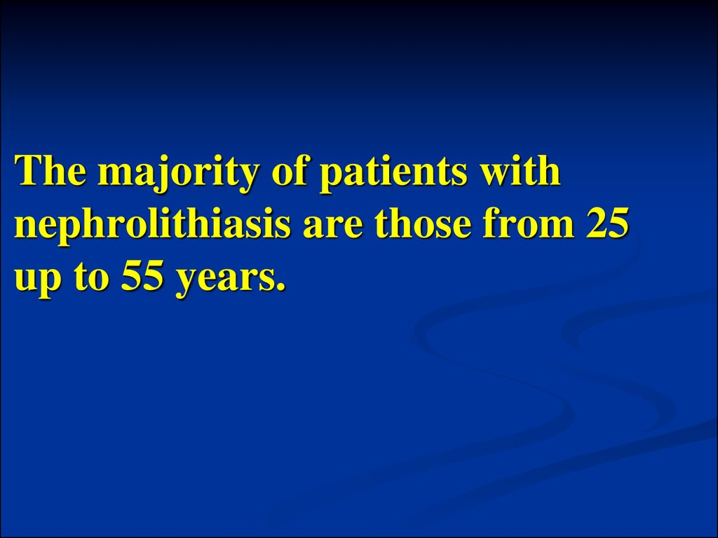 The majority of patients with nephrolithiasis are those from 25 up to 55 years.