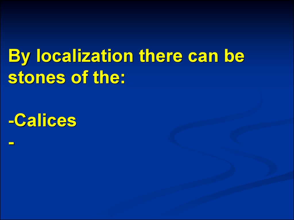 By localization there can be stones of the: -Calices -