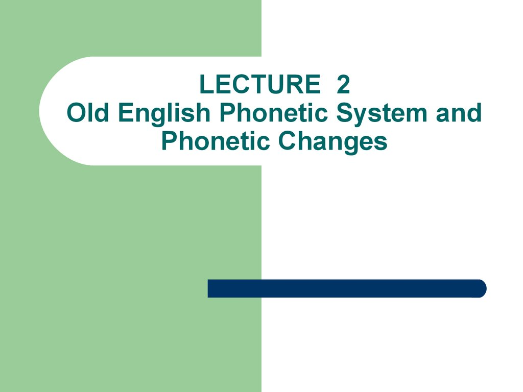 LECTURE 2 Old English Phonetic System and Phonetic Changes