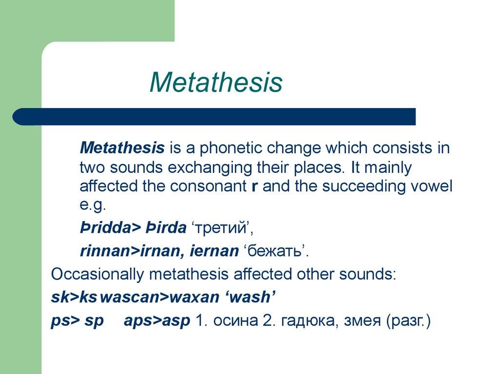 of metathesis From late latin metathesis, from ancient greek μετάθεσις (metáthesis), from μετά (metá, among) + θέσις (thésis, placement) (us) ipa(key): /məˈtæθəsəs/, [məˈtʰæθəsəs], /mɛˈtæθəsɪs/, [mɛˈtʰæθəsɪs] metathesis (countable and uncountable, plural metatheses) (phonetics, prosody.