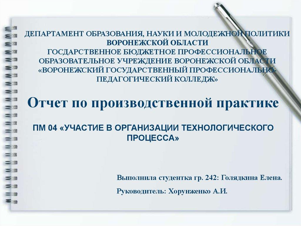 Отчет по производственной практике Участие в организации   ВОРОНЕЖСКИЙ ГОСУДАРСТВЕННЫЙ ПРОФЕССИОНАЛЬНОПЕДАГОГИЧЕСКИЙ КОЛЛЕДЖ Отчет по производственной практике ПМ 04 УЧАСТИЕ В ОРГАНИЗАЦИИ ТЕХНОЛОГИЧЕСКОГО