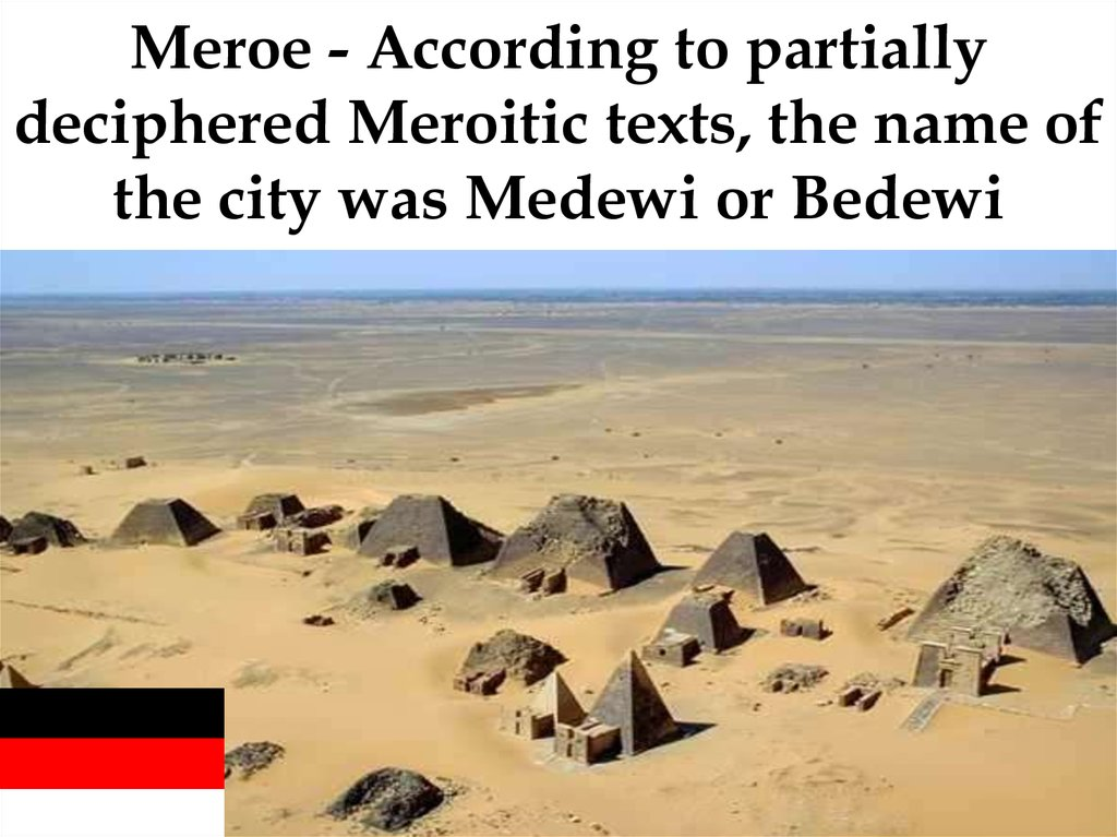 Meroe - According to partially deciphered Meroitic texts, the name of the city was Medewi or Bedewi
