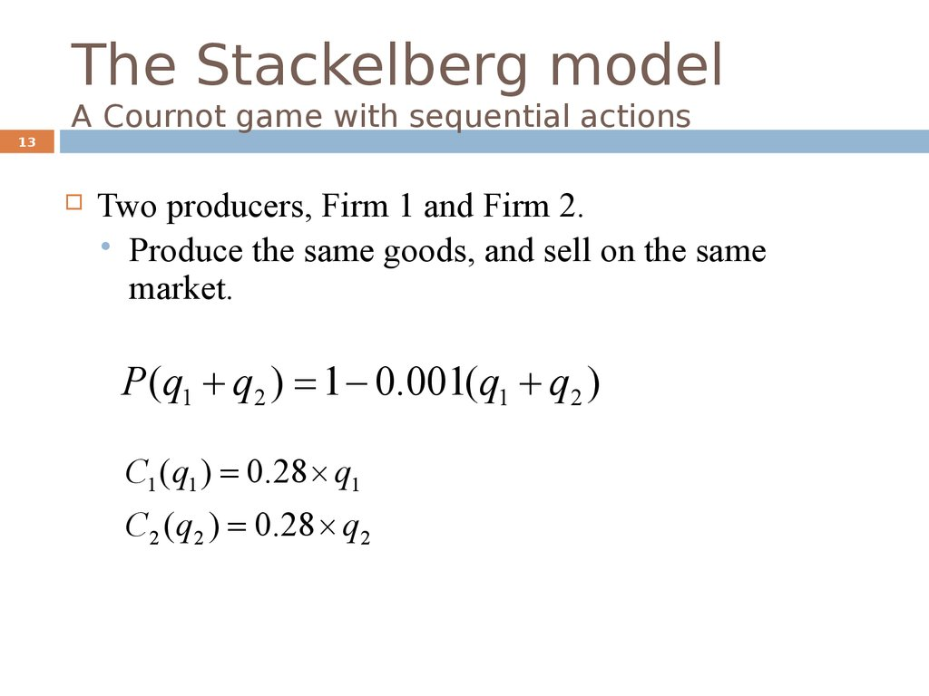 The Stackelberg model A Cournot game with sequential actions