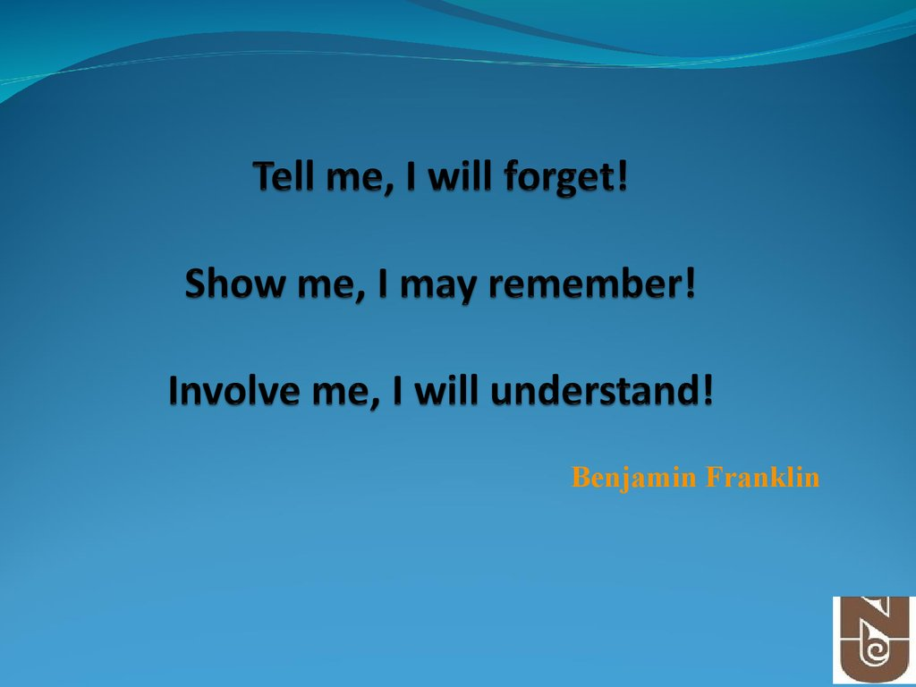 Tell me, I will forget! Show me, I may remember! Involve me, I will understand!