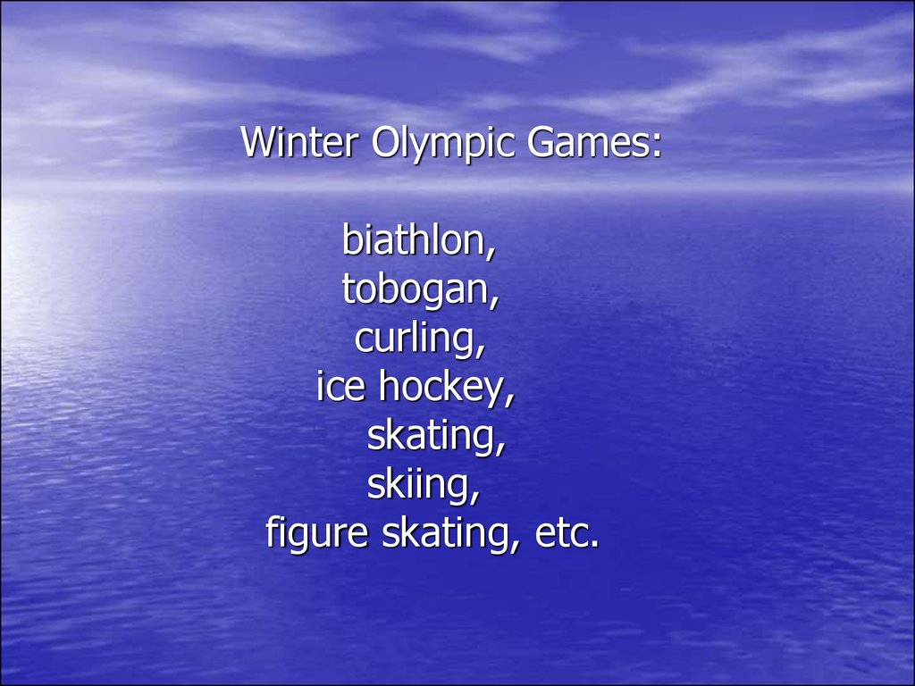 Winter Olympic Games: biathlon, tobogan, curling, ice hockey, skating, skiing, figure skating, etc.