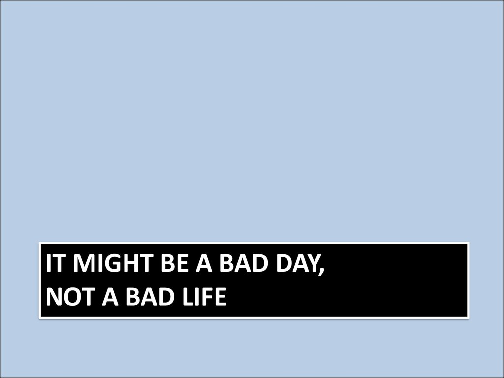 It might be a bad day, not a bad life