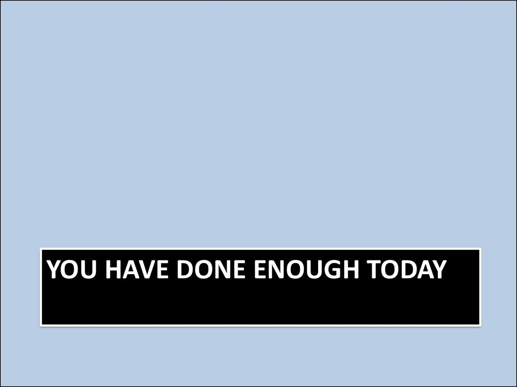 You have done enough today