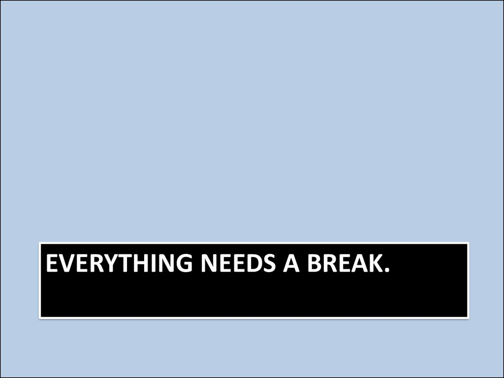 Everything needs a break.