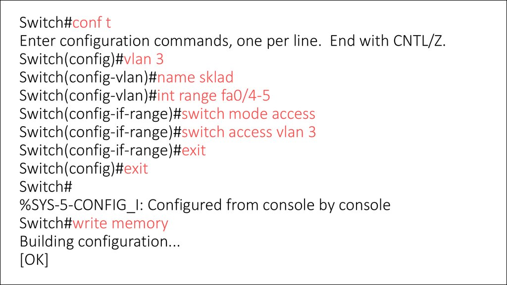 Switch#conf t Enter configuration commands, one per line. End with CNTL/Z. Switch(config)#vlan 3 Switch(config-vlan)#name sklad Switch(config-vlan)#int range fa0/4-5 Switch(config-if-range)#switch mode access Switch(config-if-range)#switch access vlan 3 S