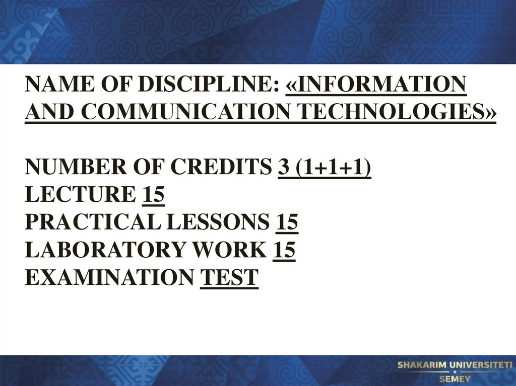 Name of discipline: «Information and communication technologies» Number of credits 3 (1+1+1) Lecture 15 Practical lessons 15 Laboratory work 15 Examination Test