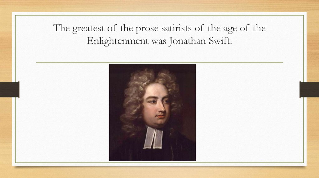 The greatest of the prose satirists of the age of the Enlightenment was Jonathan Swift.