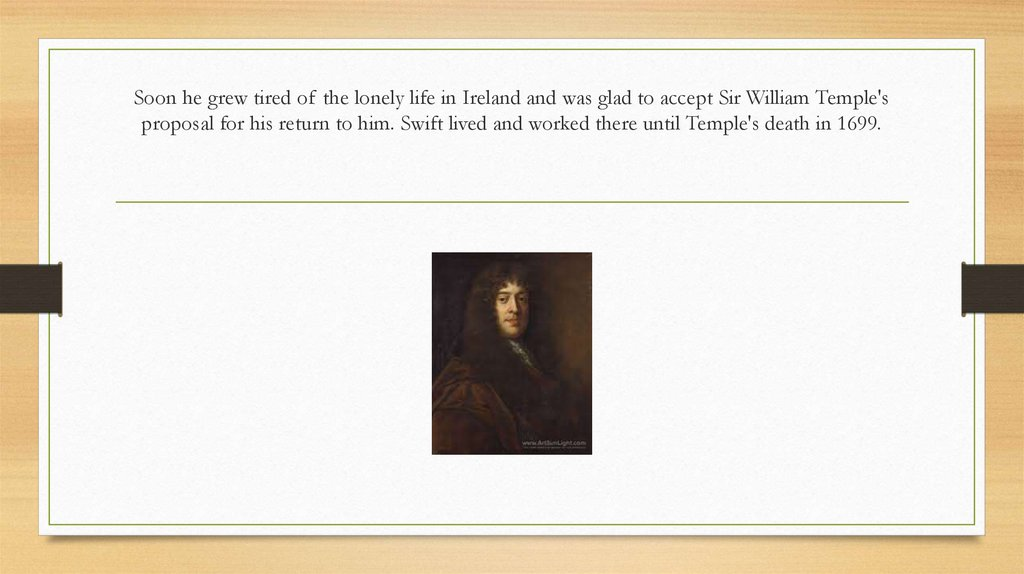 Soon he grew tired of the lonely life in Ireland and was glad to accept Sir William Temple's proposal for his return to him. Swift lived and worked there until Temple's death in 1699.
