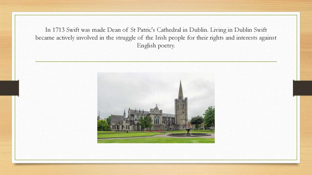 In 1713 Swift was made Dean of St Patric's Cathedral in Dub­lin. Living in Dublin Swift became actively involved in the strug­gle of the Irish people for their rights and interests against Eng­lish poetry.