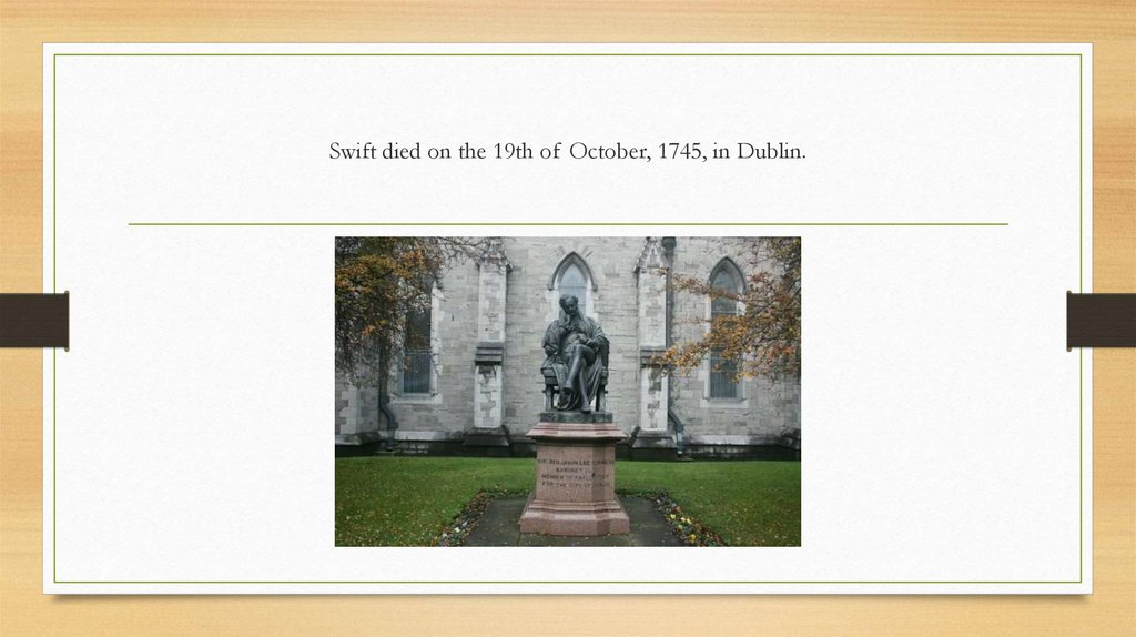 Swift died on the 19th of October, 1745, in Dublin.