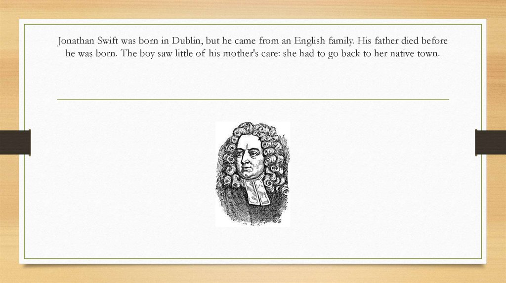 Jonathan Swift was born in Dublin, but he came from an Eng­lish family. His father died before he was born. The boy saw little of his mother's care: she had to go back to her native town.
