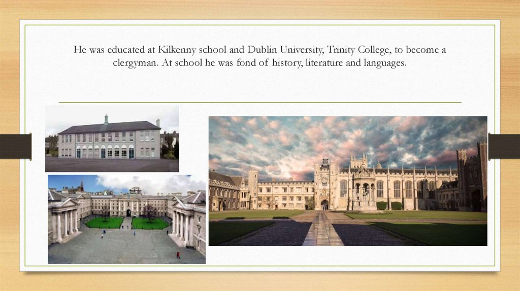 He was edu­cated at Kilkenny school and Dublin University, Trinity College, to become a clergyman. At school he was fond of history, literature and languages.