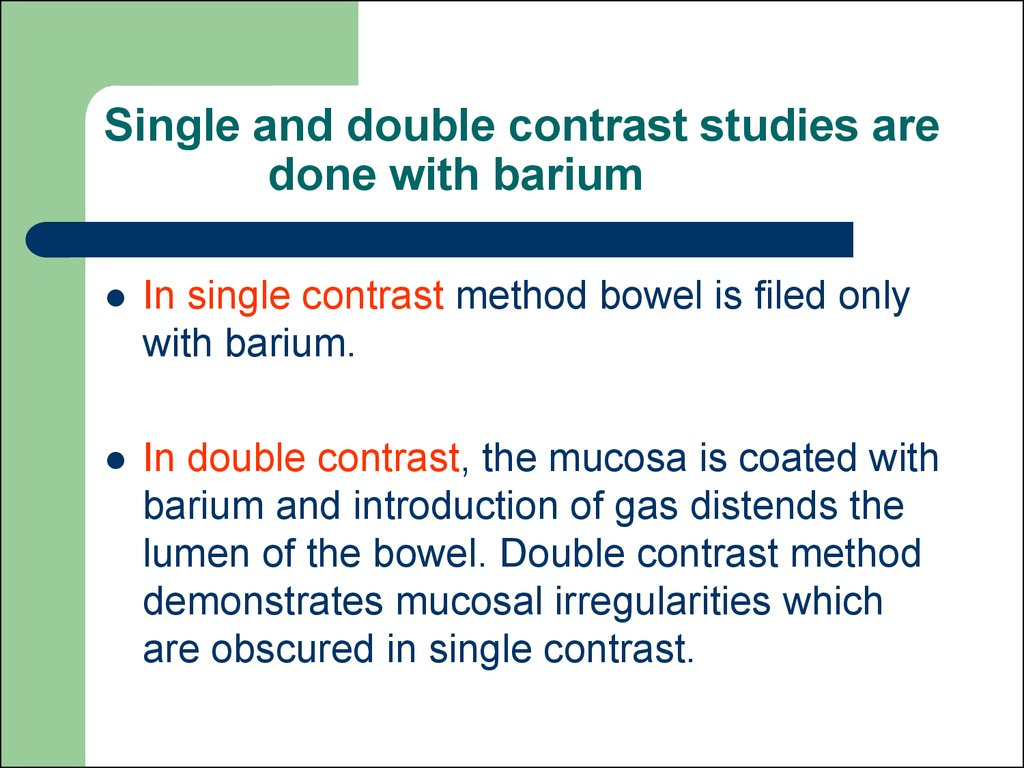Single and double contrast studies are done with barium