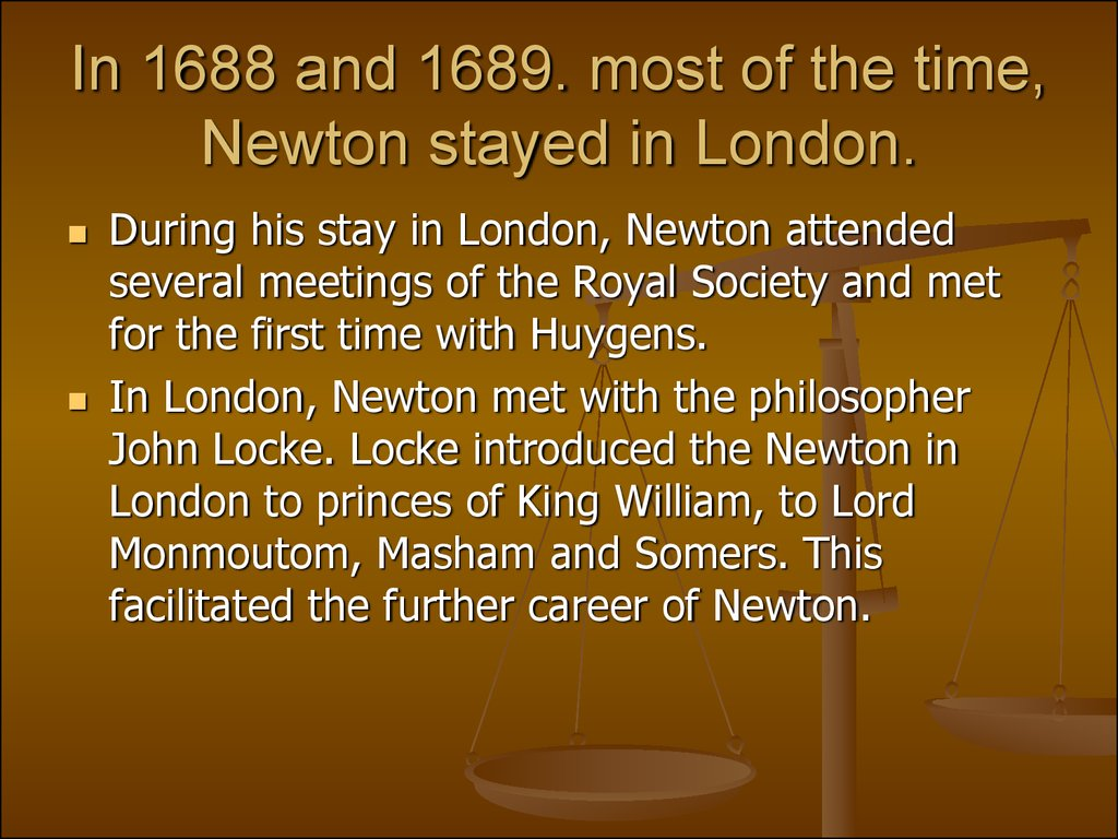 In 1688 and 1689. most of the time, Newton stayed in London.