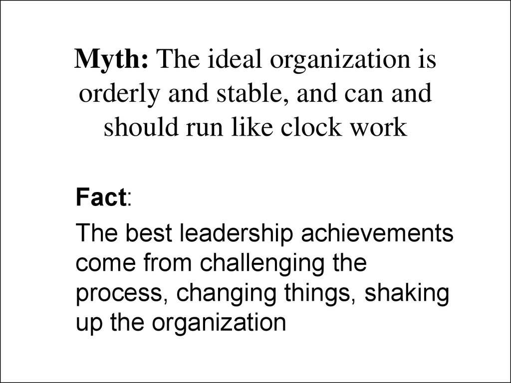 Myth: The ideal organization is orderly and stable, and can and should run like clock work