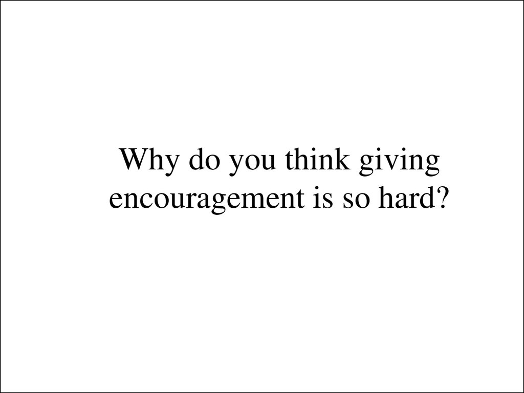 Why do you think giving encouragement is so hard?