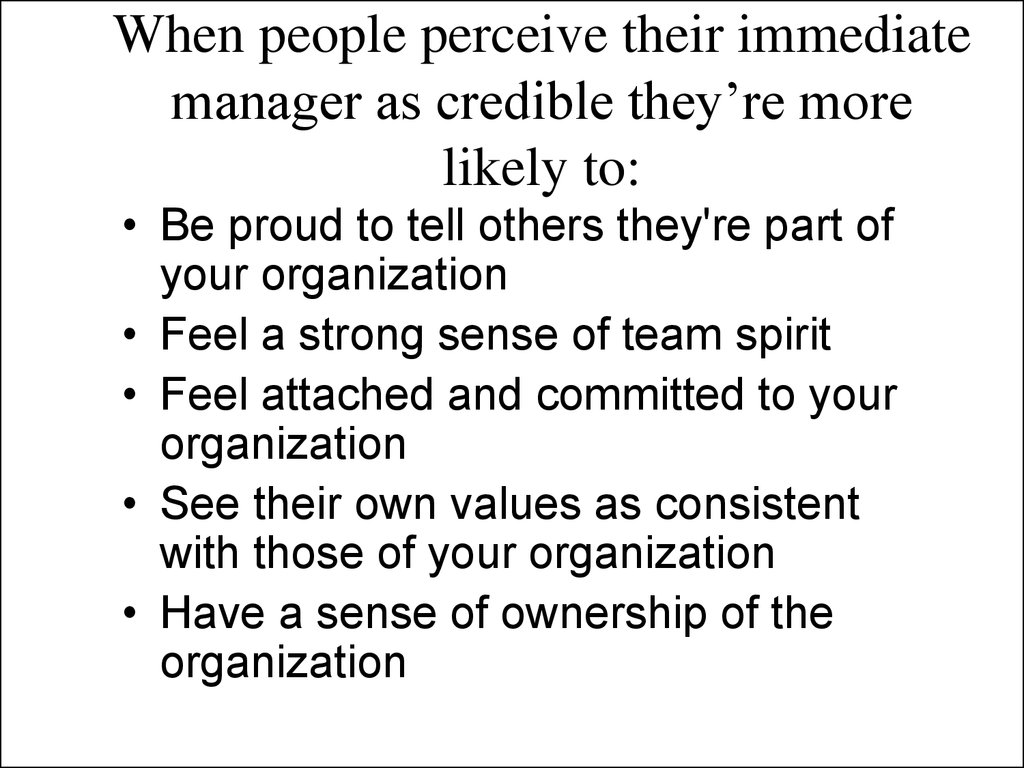 When people perceive their immediate manager as credible they're more likely to: