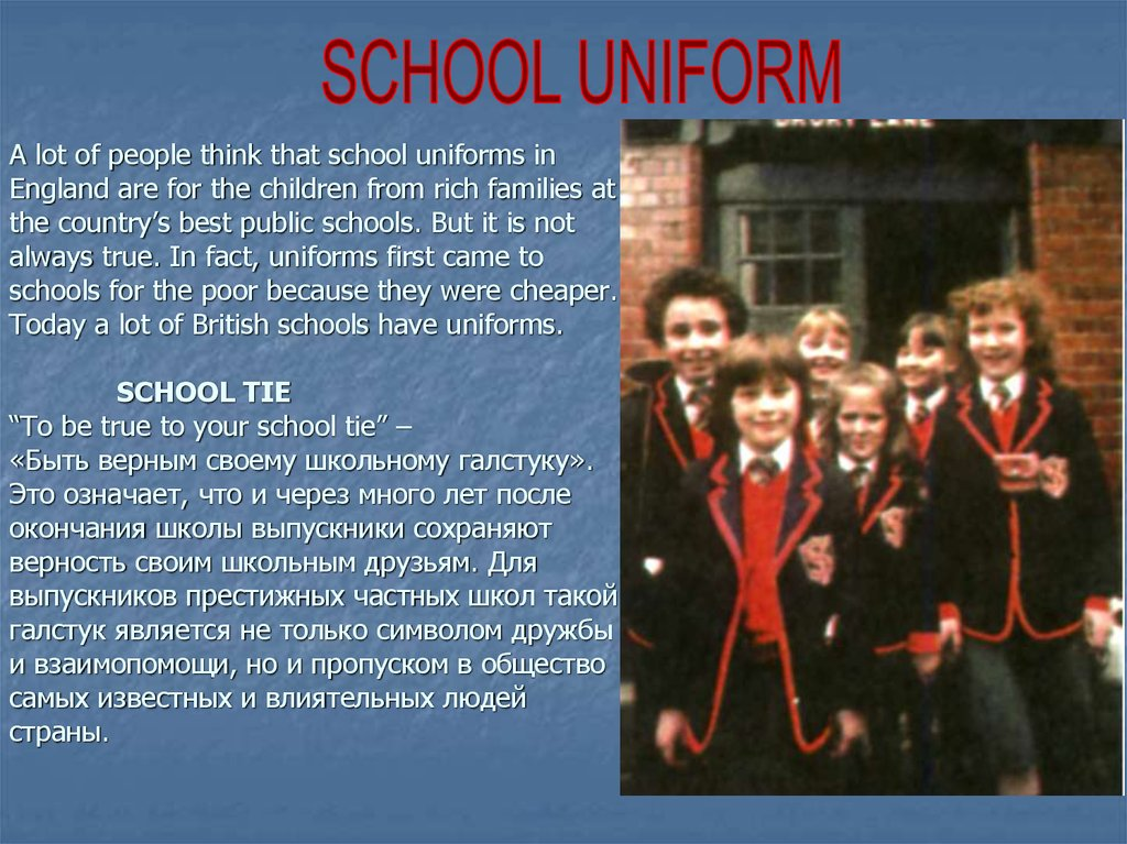 A lot of people think that school uniforms in England are for the children from rich families at the country's best public schools. But it is not always true. In fact, uniforms first came to schools for the poor because they were cheaper. Today a lot of