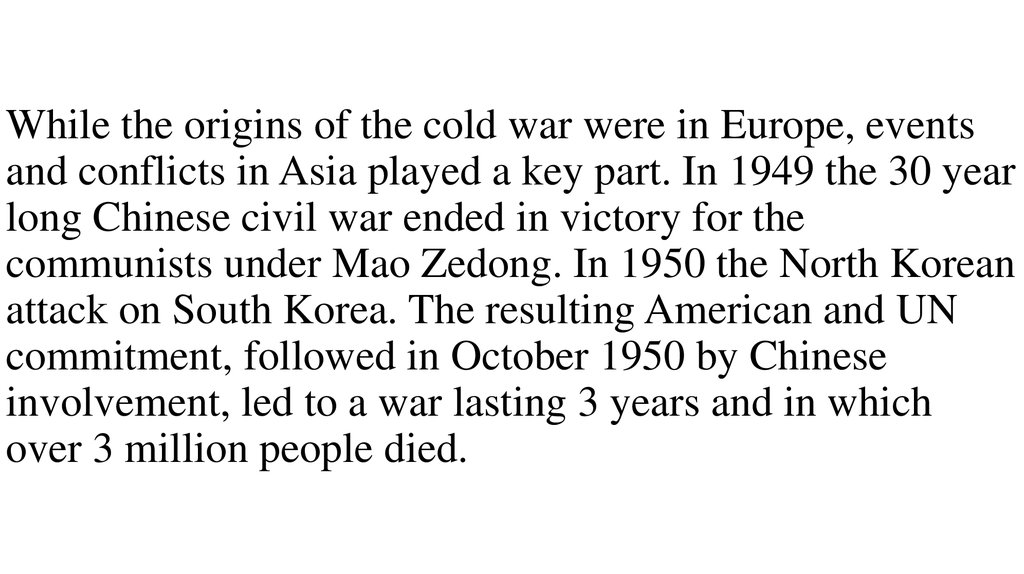 While the origins of the cold war were in Europe, events and conflicts in Asia played a key part. In 1949 the 30 year long Chinese civil war ended in victory for the communists under Mao Zedong. In 1950 the North Korean attack on South Korea. The resultin