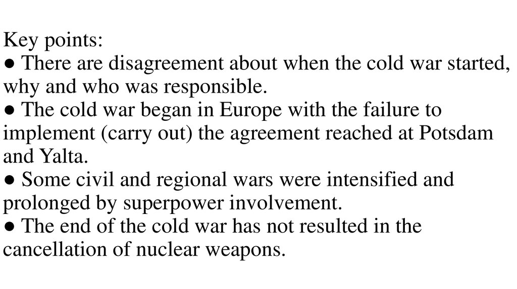 Key points: ● There are disagreement about when the cold war started, why and who was responsible. ● The cold war began in Europe with the failure to implement (carry out) the agreement reached at Potsdam and Yalta. ● Some civil and regional wars we